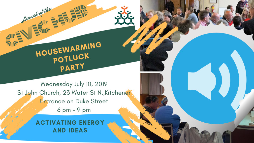 Launch of the | Civic Hub | Housewarming Potluck Party | Wednesday July 10, 2019 | St. John Church, 23 Water St. N., Kitchener | Entrance on Duke Street | 6pm - 9pm | Activating Energy And Ideas