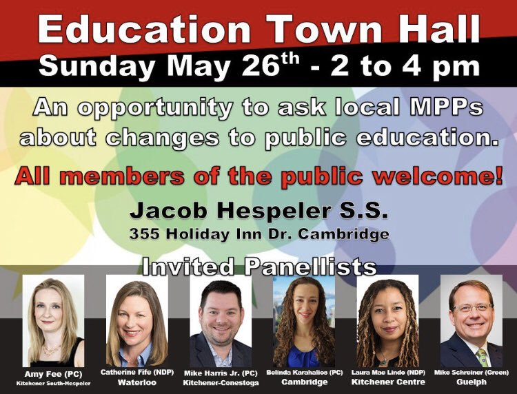 Sunday May 26th – 2 to 4 pm | An opportunity to ask local MPPs about changes to public education. All members of the public welcome! | Jacob Hespeler S.S. | 55 Holiday Inn Dr. Cambridge | Invited Panellists |     Amy Fee (PC), Kitchener South–Hespeler |     Catherine Fife (NDP), Waterloo |     Mike Harris Jr. (PC), Kitchener–Conestoga |     Belinda Karahalios (PC), Cambridge |     Laura Mae Lindo (NDP), Kitchener Centre |     Mike Schreiner (Green), Guelph