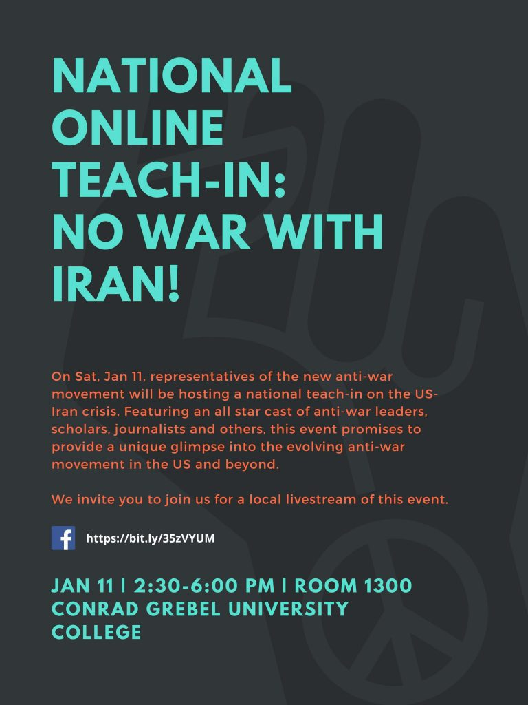 National Online Teach-In: No War With Iran! | On Sat. Jan 11 representatives of the new anti-war movement will be hosting a national teach-in on the US-Iran crisis. Featuring an all star cast of anti-war leaders, scholars, journalists, and others, this event promises to provide a unique glimpse into the evolving anti-war movement in the US and beyond. | We invite you to join us for a local livestream of this event. | Facebook: https://www.facebook.com/events/2533631296905008/ | 11 January 2020 - 2:30pm - 6:00pm - Room 1300 Conrad Grebel University College