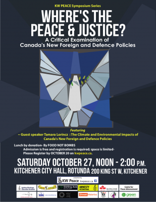 KW Peace Symposium Series Where's the Peace and Justice? PERSPECTIVES ON PEACE A Critical Examination of Canada's New Foreign and Defence Policies Featuring ~ Guest speaker Tamara Lorincz : The Climate and Environmental Impacts of Canada's New Foreign and Defence Policies Lunch by donation- By FOOD NOT BOMBS : Admission is free and registration is required; space is limited- : Please Register by OCTOBER 20 on kwpeace.ca. SATURDAY OCTOBER 27, 2018 Noon - 2:00 P.M. KITCHENER CITY HALL, ROTUNDA 200 King St W, Kitchener