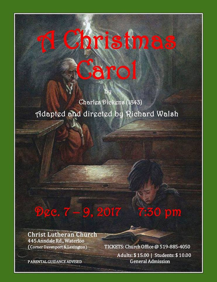 A Christmas Carol | by Charles Dickens (1843) | Adapted and directed by Richard Walsh | Dec. 7 - 9, 2017 7:30pm | Christ Lutheran Church, 445 Anndale Rd, Waterloo (Corner Davenport and Lexington) | TICKETS: Church Office @ 519-885-4050 | Adults: $15.00 | Students $10.00 | General Admission | PARENTAL GUIDANCE ADVISED