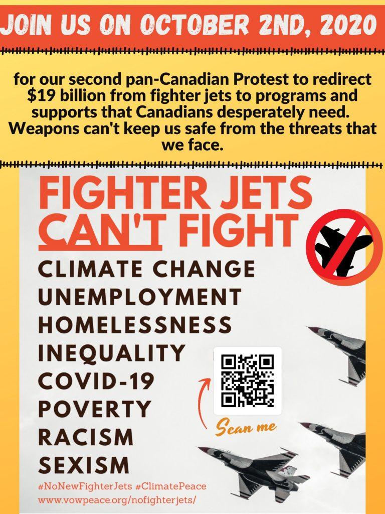 Join us on October 2nd, 2020 | for our second pan-Canadian Protest to redirect $19 billion from fighter jets to programs and supports that Canadians desperately need. Weapons can't keep us safe from the threats that we face. | Fighter Jets Can't Fight | Climate Change | Unemployment | Homelessness | Inequality | Covid-19 | Poverty | Racism | Sexism | #NoNewFighterJets #ClimatePeace | https://vowpeace.org/nofighterjets/